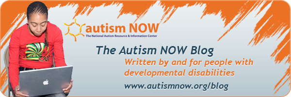 The Autism NOW Blog: Written by and for people with developmental disabilities: www.autismnow.org/blog